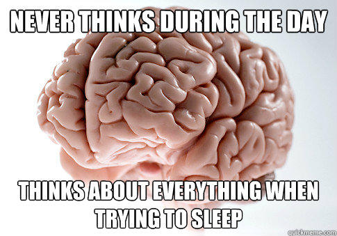 Never thinks during the day Thinks about everything when trying to sleep