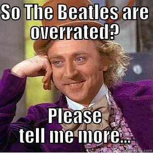 SO THE BEATLES ARE OVERRATED? PLEASE TELL ME MORE... Creepy Wonka