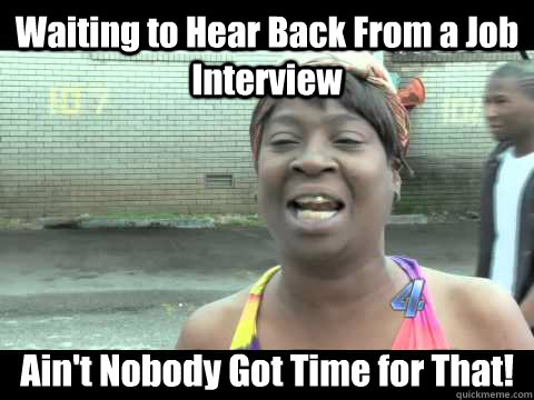 Waiting to Hear Back From a Job Interview Ain't Nobody Got Time ...