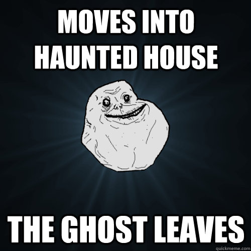 Moves into haunted house The ghost leaves - Moves into haunted house The ghost leaves  Forever Alone