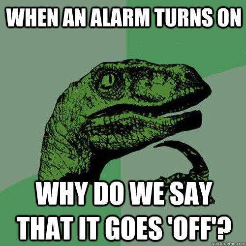 When an alarm turns on Why do we say that it goes 'off'? - When an alarm turns on Why do we say that it goes 'off'?  Philosoraptor