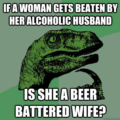 7d7f3d46311e1bae9f2d3fdc51dc2703ea844037119802d1f3a9a5cafa5e1ac7 if a woman gets beaten by her alcoholic husband is she a beer