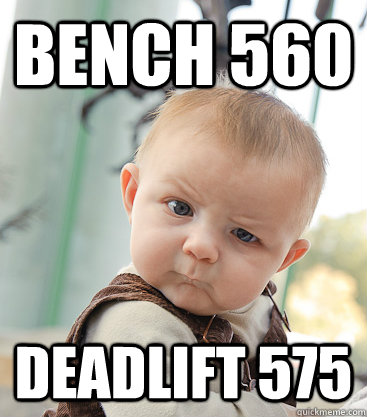 Bench 560 Deadlift 575 - Bench 560 Deadlift 575  skeptical baby