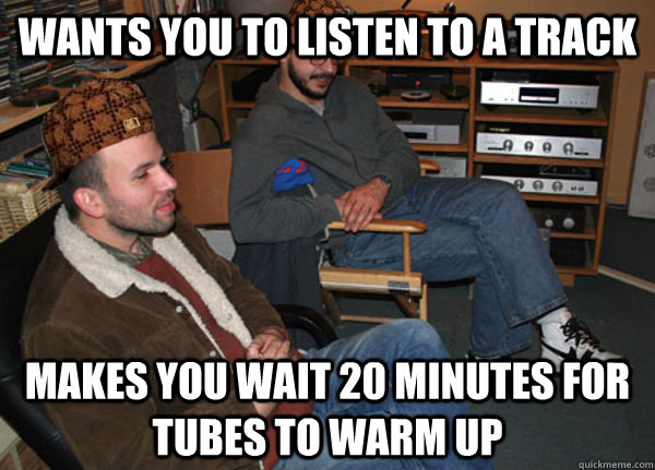 Wants you to listen to a track Makes you wait 20 minutes for tubes to warm up