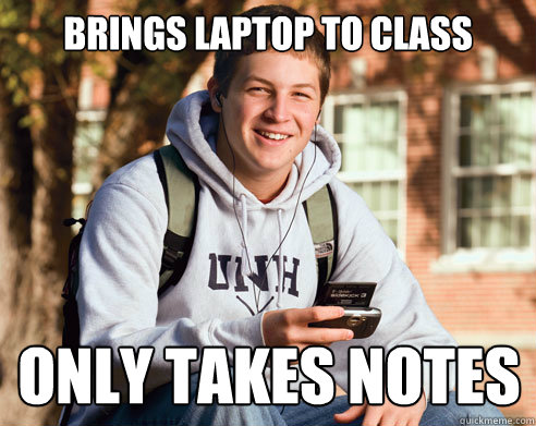 brings laptop to class only takes notes - brings laptop to class only takes notes  College Freshman