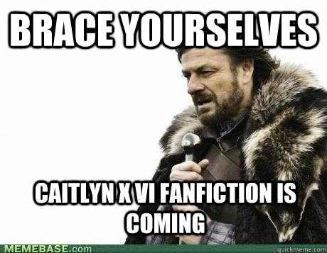 Brace Yourselves Caitlyn x Vi Fanfiction is coming - Brace Yourselves Caitlyn x Vi Fanfiction is coming  brace yourselves birthday
