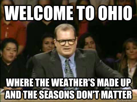 Welcome to Ohio Where the weather's made up and the seasons don't matter