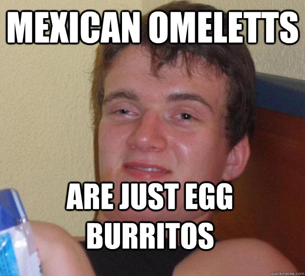 Mexican Omeletts Are just egg burritos - Mexican Omeletts Are just egg burritos  10 Guy