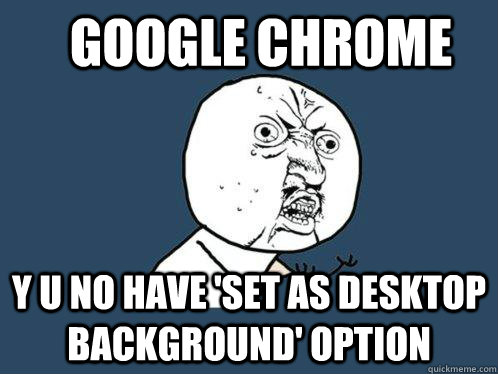 Google Chrome y u no have 'set as desktop background' option - Google Chrome y u no have 'set as desktop background' option  Y U No