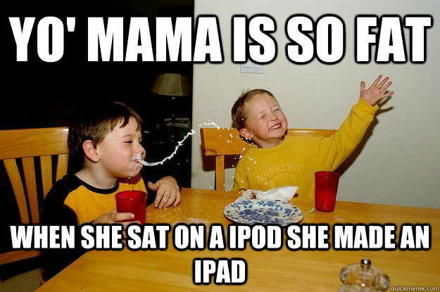 yo' mama is so fat when she sat on a ipod she made an ipad