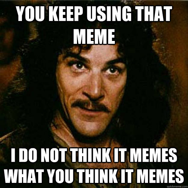 you keep using that meme i do not think it memes what you think it memes - you keep using that meme i do not think it memes what you think it memes  Inigo Montoya