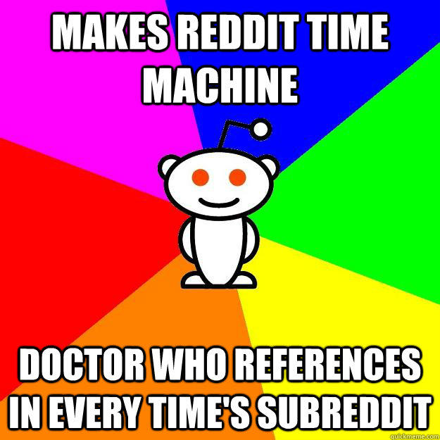 Makes reddit time machine doctor who references in every time's subreddit