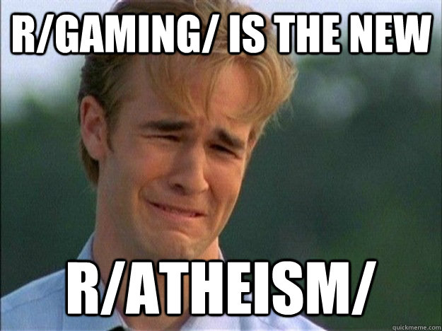 r/gaming/ is the new r/atheism/ - r/gaming/ is the new r/atheism/  Dawson Sad