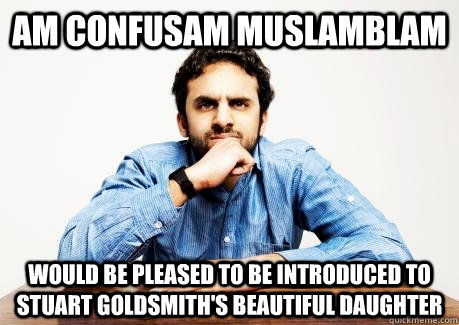 Am confusam Muslamblam Would be pleased to be introduced to Stuart Goldsmith's beautiful daughter  CONFUSED MUSLIM