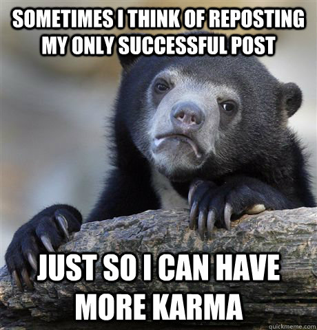 Sometimes i think of reposting my only successful post  just so i can have more karma - Sometimes i think of reposting my only successful post  just so i can have more karma  Confession Bear