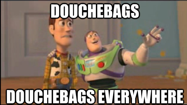 Douchebags  Douchebags everywhere - Douchebags  Douchebags everywhere  Buzz and Woody
