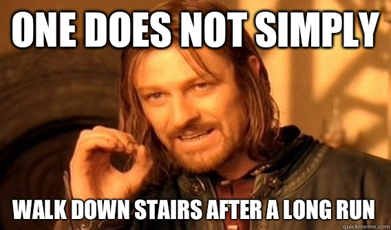 ONE DOES NOT SIMPLY WALK DOWN STAIRS AFTER A LONG RUN - ONE DOES NOT SIMPLY WALK DOWN STAIRS AFTER A LONG RUN  One Does Not Simply