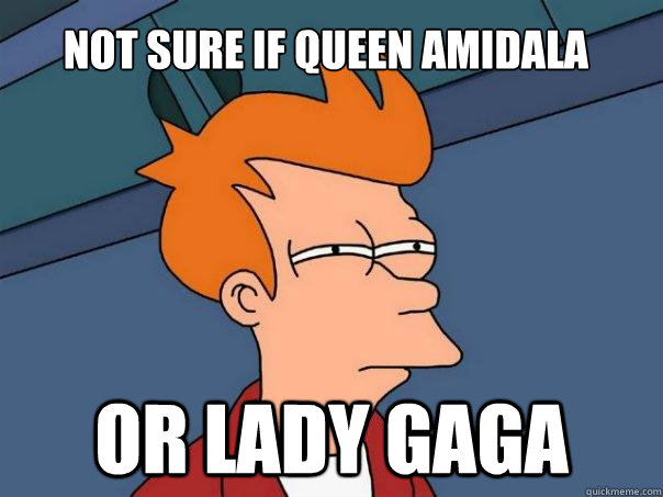 Not sure if Queen Amidala Or Lady Gaga - Not sure if Queen Amidala Or Lady Gaga  Futurama Fry