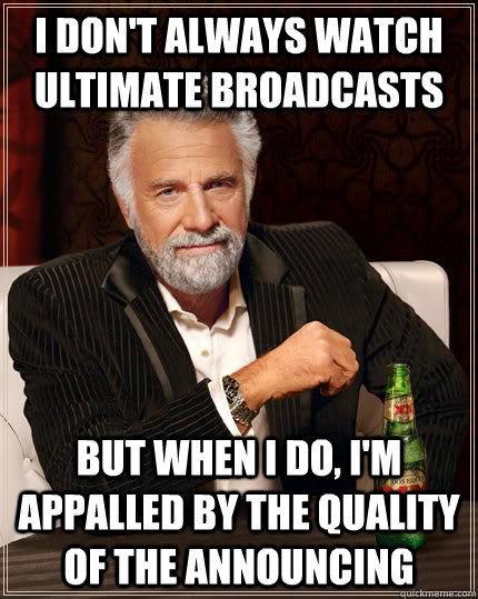 I don't always watch ultimate broadcasts but when i do, i'm appalled by the quality of the announcing - I don't always watch ultimate broadcasts but when i do, i'm appalled by the quality of the announcing  The Most Interesting Man In The World