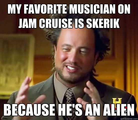 my favorite musician on jam cruise is skerik because he's an alien - my favorite musician on jam cruise is skerik because he's an alien  Misc