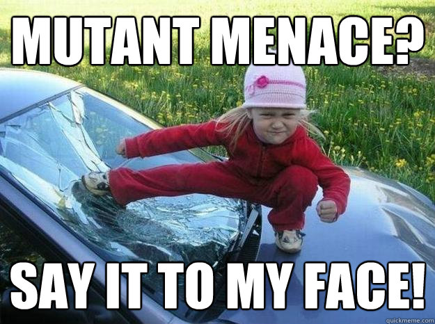 Mutant menace? Say it to my face! - Mutant menace? Say it to my face!  tough tyke