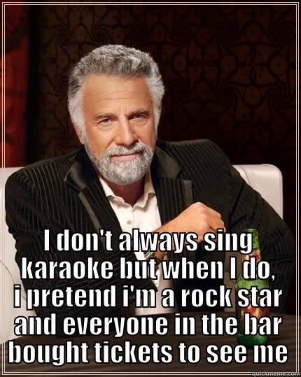 I don't always sing karaoke but when I do -  I DON'T ALWAYS SING KARAOKE BUT WHEN I DO, I PRETEND I'M A ROCK STAR AND EVERYONE IN THE BAR BOUGHT TICKETS TO SEE ME The Most Interesting Man In The World