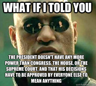 what if i told you The president doesn't have any more power than congress, the house, or the supreme court, and that his decisions have to be approved by everyone else to mean anything - what if i told you The president doesn't have any more power than congress, the house, or the supreme court, and that his decisions have to be approved by everyone else to mean anything  Matrix Morpheus
