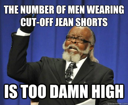 7d987d250a86dcf0e6f9a9e009e9786d1fba1ade01891f97c5c39be8083b86f9 the number of men wearing cut off jean shorts is too damn high,Jean Shorts Meme