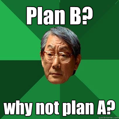 Plan B? why not plan A?  High Expectations Asian Father
