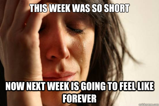 this week was so short  now next week is going to feel like forever - this week was so short  now next week is going to feel like forever  First World Problems