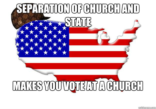 Separation of church and state Makes you vote at a church - Separation of church and state Makes you vote at a church  Scumbag america