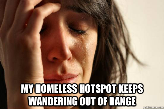 My homeless hotspot keeps wandering out of range -  My homeless hotspot keeps wandering out of range  First World Problems