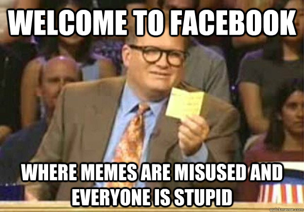 Welcome to Facebook where memes are misused and everyone is stupid - Welcome to Facebook where memes are misused and everyone is stupid  Welcome to