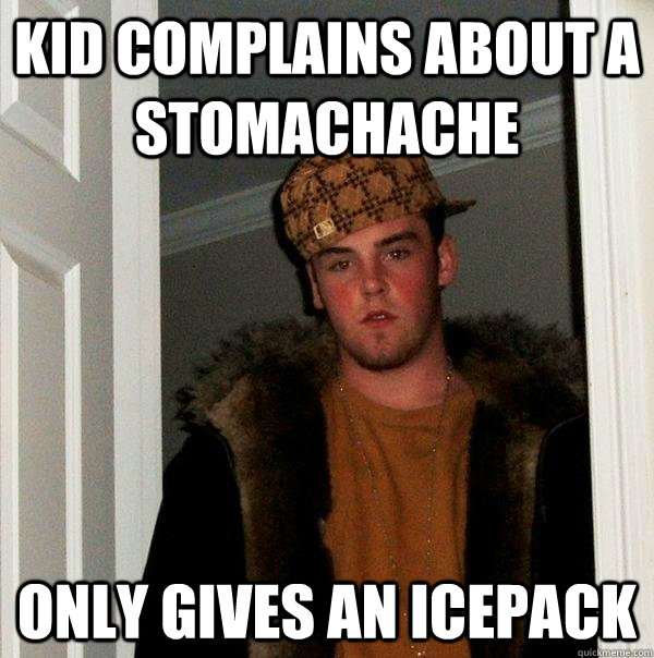 kid complains about a stomachache only gives an icepack - kid complains about a stomachache only gives an icepack  Scumbag Steve