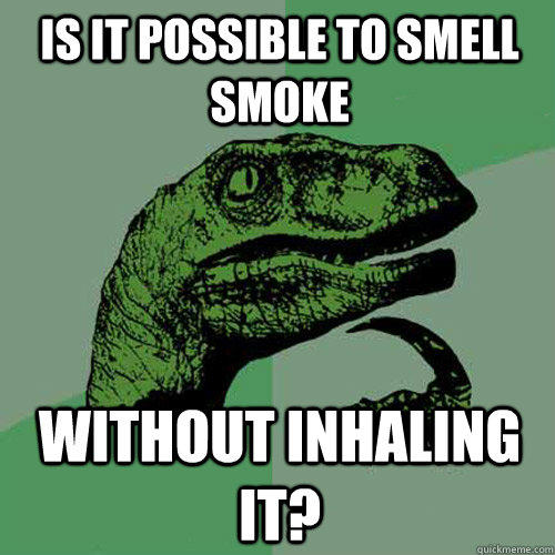 is it possible to smell smoke without inhaling it? - is it possible to smell smoke without inhaling it?  Philosoraptor