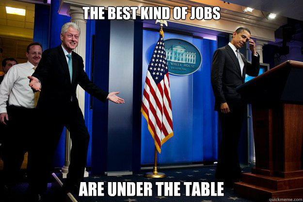 the best kind of jobs are under the table - the best kind of jobs are under the table  Inappropriate Timing Bill Clinton