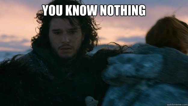 7da4a106f5c97f6ae0ba1505b35f2a384d12fdafa5cccc2b7941a7d6be24b047 you know nothing you know nothing jon snow quickmeme