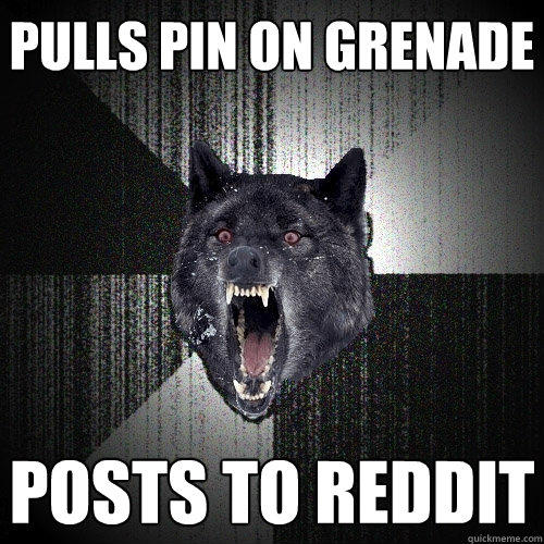 Pulls pin on grenade Posts to reddit - Pulls pin on grenade Posts to reddit  Insanity Wolf