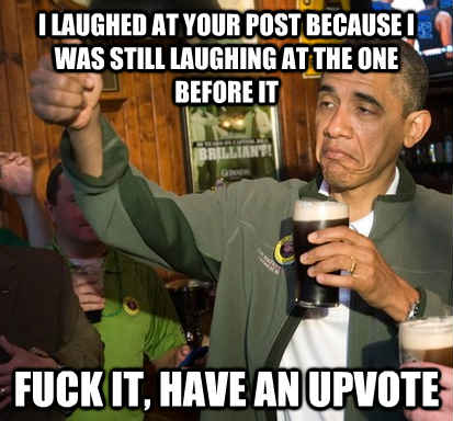 I laughed at your post because I was still laughing at the one before it Fuck it, have an upvote - I laughed at your post because I was still laughing at the one before it Fuck it, have an upvote  Upvote Obama