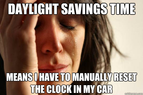 Daylight savings time  means i have to manually reset the clock in my cAR - Daylight savings time  means i have to manually reset the clock in my cAR  First World Problems
