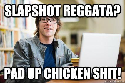 Slapshot Reggata? Pad up CHICKEN SHIT!