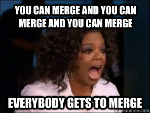 You can merge and you can merge and you can merge everybody gets to merge
