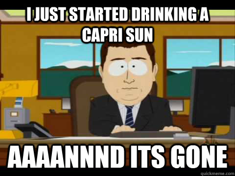i just started drinking a capri sun Aaaannnd its gone - i just started drinking a capri sun Aaaannnd its gone  Aaand its gone