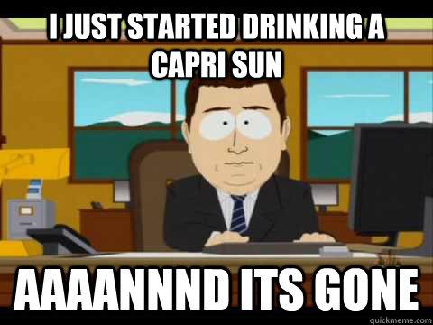 i just started drinking a capri sun Aaaannnd its gone - i just started drinking a capri sun Aaaannnd its gone  Aaand its gone