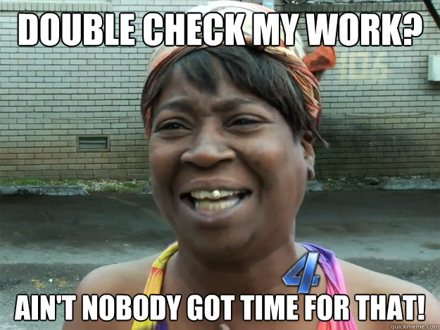 double check my work? Ain't nobody got time for that!