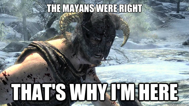 The mayans were right that's why i'm here  Dragonborn Problems