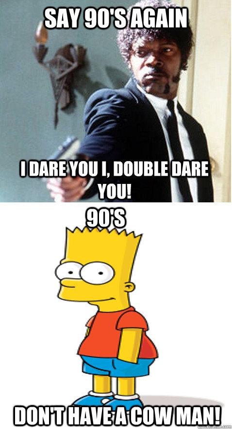 Say 90's again I Dare ...