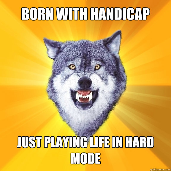 Born with handicap Just Playing life in hard mode - Born with handicap Just Playing life in hard mode  Courage Wolf