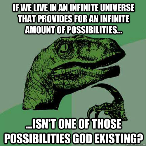 If we live in an infinite universe that provides for an infinite amount of possibilities... ...Isn't one of those possibilities God existing? - If we live in an infinite universe that provides for an infinite amount of possibilities... ...Isn't one of those possibilities God existing?  Philosoraptor