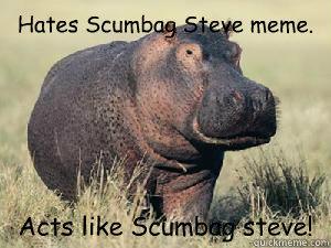 Hates Scumbag Steve meme. Acts like Scumbag steve!